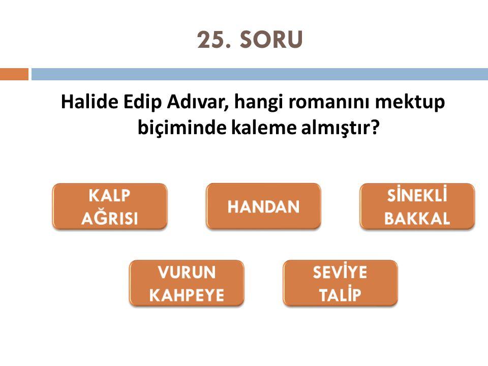 25. SORU Halide Edip Adıvar, hangi romanını mektup biçiminde kaleme almıştır?