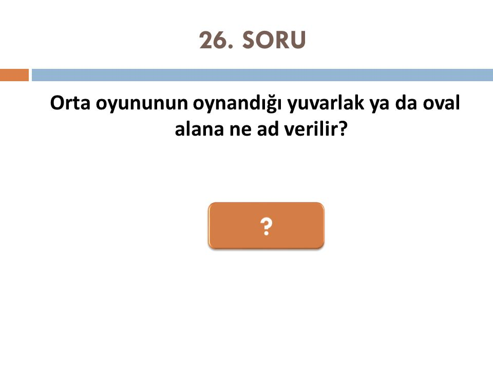26. SORU Orta oyununun oynandığı yuvarlak ya da oval alana ne ad verilir?