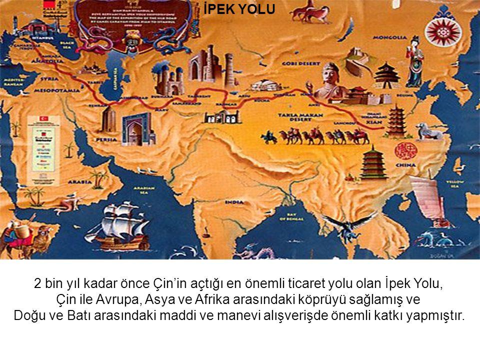 İPEK YOLU 2 bin yıl kadar önce Çin'in açtığı en önemli ticaret yolu olan İpek Yolu, Çin ile Avrupa, Asya ve Afrika arasındaki köprüyü sağlamış ve Doğu ve Batı arasındaki maddi ve manevi alışverişde önemli katkı yapmıştır.