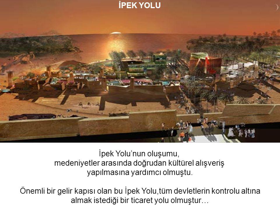 İPEK YOLU İpek Yolu'nun oluşumu, medeniyetler arasında doğrudan kültürel alışveriş yapılmasına yardımcı olmuştu.