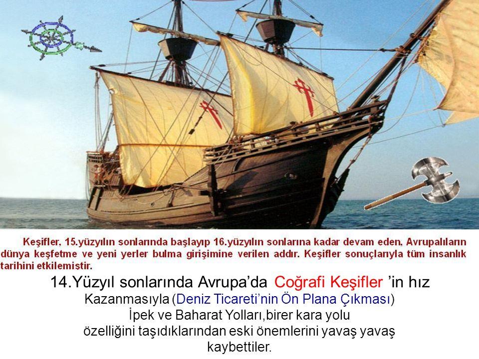 İPEK YOLU 14.Yüzyıl sonlarında Avrupa'da Coğrafi Keşifler 'in hız Kazanmasıyla (Deniz Ticareti'nin Ön Plana Çıkması) İpek ve Baharat Yolları,birer kara yolu özelliğini taşıdıklarından eski önemlerini yavaş yavaş kaybettiler.