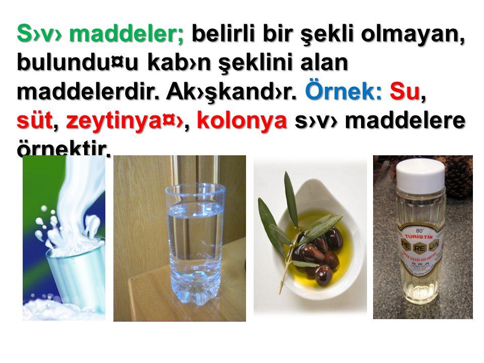 S›v› maddeler; belirli bir şekli olmayan, bulundu¤u kab›n şeklini alan maddelerdir.