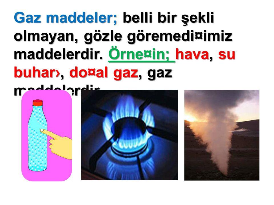 Gaz maddeler; belli bir şekli olmayan, gözle göremedi¤imiz maddelerdir.