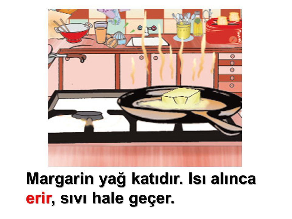 Margarin yağ katıdır. Isı alınca erir, sıvı hale geçer.