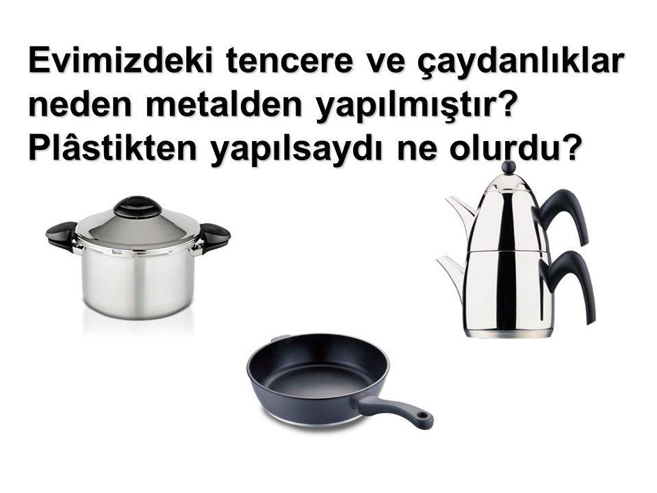 Evimizdeki tencere ve çaydanlıklar neden metalden yapılmıştır Plâstikten yapılsaydı ne olurdu