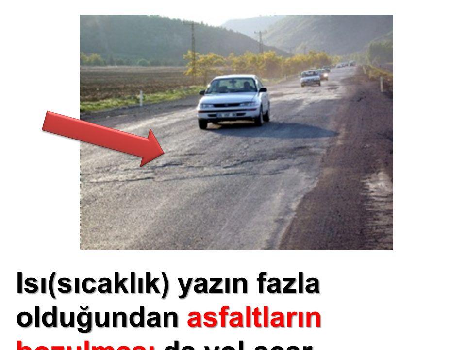 Isı(sıcaklık) yazın fazla olduğundan asfaltların bozulması da yol açar.