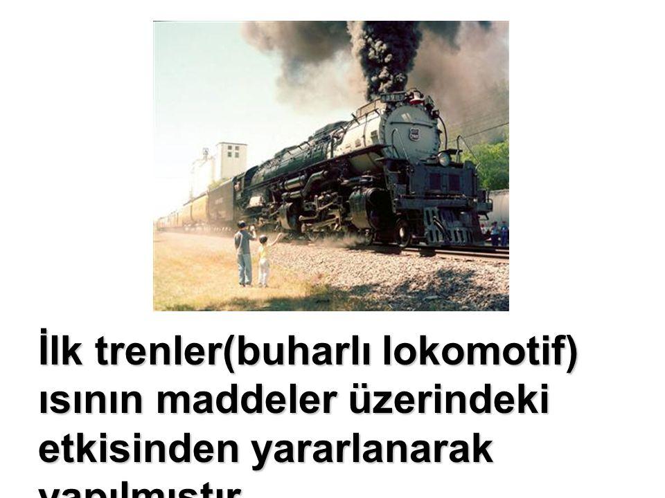 İlk trenler(buharlı lokomotif) ısının maddeler üzerindeki etkisinden yararlanarak yapılmıştır.