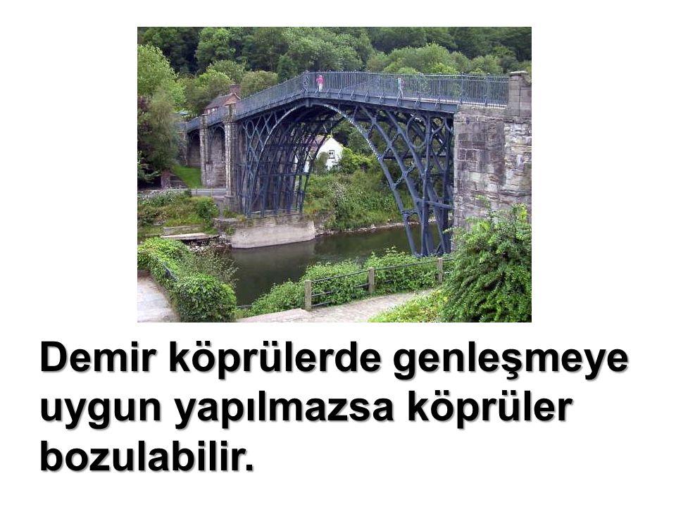 Demir köprülerde genleşmeye uygun yapılmazsa köprüler bozulabilir.