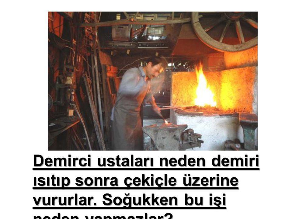 Demirci ustaları neden demiri ısıtıp sonra çekiçle üzerine vururlar.