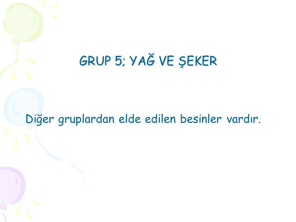 GRUP 5; YAĞ VE ŞEKER Diğer gruplardan elde edilen besinler vardır.