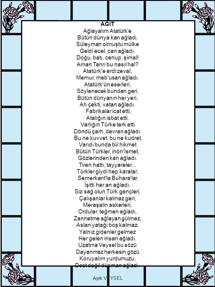 AĞIT Ağlayalım Atatürk e Bütün dünya kan ağladı. Süleyman olmuştu mülke Geldi ecel, can ağladı.