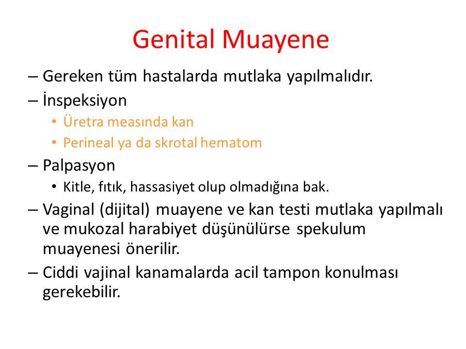 Genital Muayene – Gereken tüm hastalarda mutlaka yapılmalıdır. – İnspeksiyon Üretra measında kan Perineal ya da skrotal hematom – Palpasyon Kitle, fıt