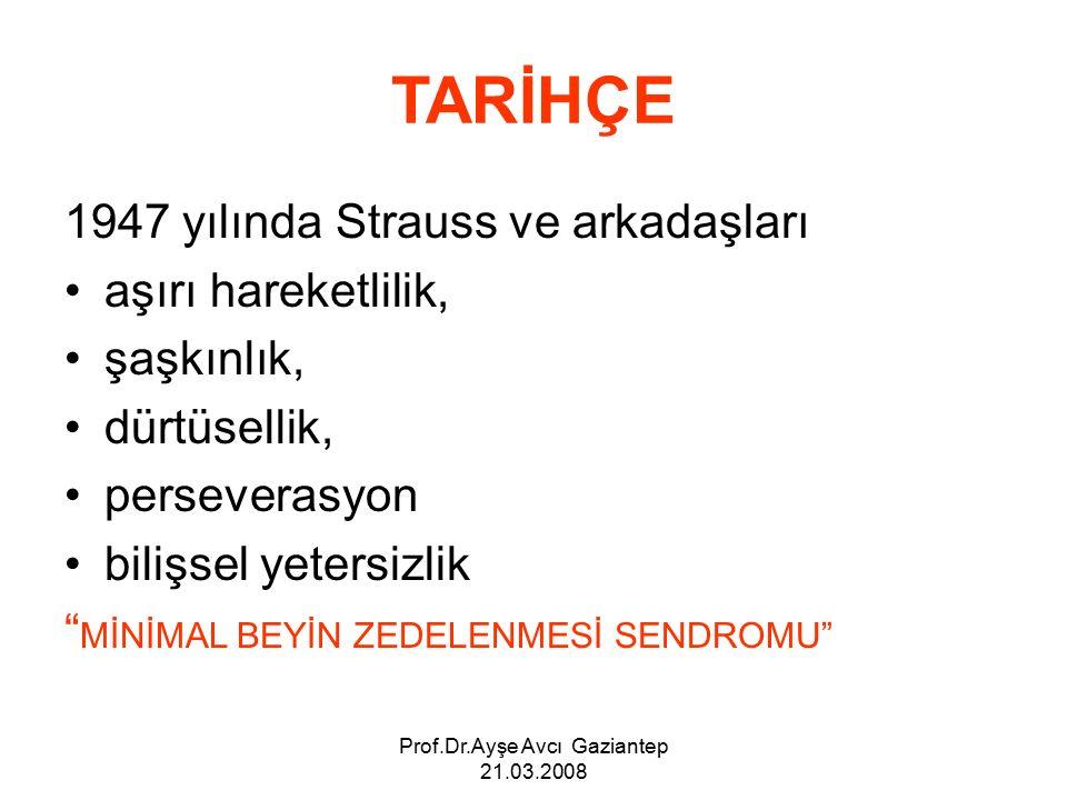 Prof.Dr.Ayşe Avcı Gaziantep 21.03.2008 TARİHÇE 1947 yılında Strauss ve arkadaşları aşırı hareketlilik, şaşkınlık, dürtüsellik, perseverasyon bilişsel yetersizlik MİNİMAL BEYİN ZEDELENMESİ SENDROMU