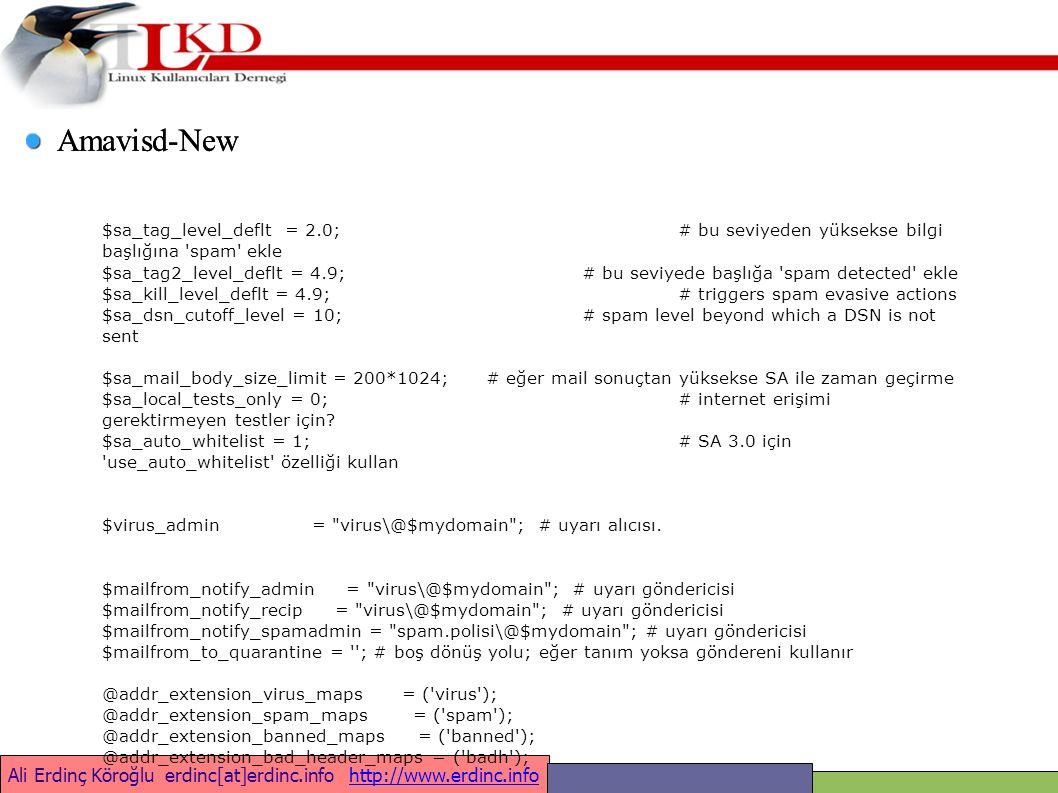 Ali Erdinç Köroğlu erdinc[at]erdinc.info http://www.erdinc.infohttp://www.erdinc.info Amavisd-New $sa_tag_level_deflt = 2.0;# bu seviyeden yüksekse bilgi başlığına spam ekle $sa_tag2_level_deflt = 4.9;# bu seviyede başlığa spam detected ekle $sa_kill_level_deflt = 4.9;# triggers spam evasive actions $sa_dsn_cutoff_level = 10;# spam level beyond which a DSN is not sent $sa_mail_body_size_limit = 200*1024;# eğer mail sonuçtan yüksekse SA ile zaman geçirme $sa_local_tests_only = 0;# internet erişimi gerektirmeyen testler için.