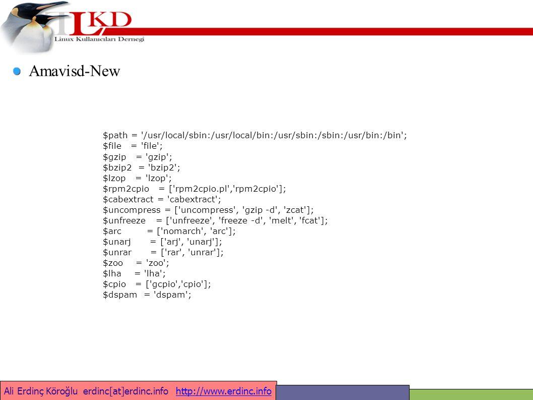 Ali Erdinç Köroğlu erdinc[at]erdinc.info http://www.erdinc.infohttp://www.erdinc.info $path = /usr/local/sbin:/usr/local/bin:/usr/sbin:/sbin:/usr/bin:/bin ; $file = file ; $gzip = gzip ; $bzip2 = bzip2 ; $lzop = lzop ; $rpm2cpio = [ rpm2cpio.pl , rpm2cpio ]; $cabextract = cabextract ; $uncompress = [ uncompress , gzip -d , zcat ]; $unfreeze = [ unfreeze , freeze -d , melt , fcat ]; $arc = [ nomarch , arc ]; $unarj = [ arj , unarj ]; $unrar = [ rar , unrar ]; $zoo = zoo ; $lha = lha ; $cpio = [ gcpio , cpio ]; $dspam = dspam ; Amavisd-New