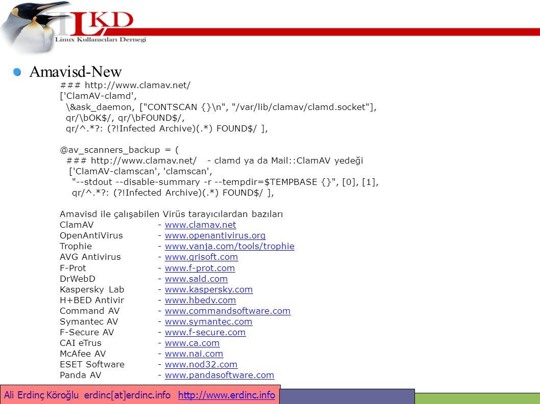 Ali Erdinç Köroğlu erdinc[at]erdinc.info http://www.erdinc.infohttp://www.erdinc.info Amavisd-New ### http://www.clamav.net/ [ ClamAV-clamd , \&ask_daemon, [ CONTSCAN {}\n , /var/lib/clamav/clamd.socket ], qr/\bOK$/, qr/\bFOUND$/, qr/^.* : ( !Infected Archive)(.*) FOUND$/ ], @av_scanners_backup = ( ### http://www.clamav.net/ - clamd ya da Mail::ClamAV yedeği [ ClamAV-clamscan , clamscan , --stdout --disable-summary -r --tempdir=$TEMPBASE {} , [0], [1], qr/^.* : ( !Infected Archive)(.*) FOUND$/ ], Amavisd ile çalışabilen Virüs tarayıcılardan bazıları ClamAV - www.clamav.netwww.clamav.net OpenAntiVirus - www.openantivirus.orgwww.openantivirus.org Trophie- www.vanja.com/tools/trophiewww.vanja.com/tools/trophie AVG Antivirus- www.grisoft.comwww.grisoft.com F-Prot- www.f-prot.comwww.f-prot.com DrWebD- www.sald.comwww.sald.com KasperskyLab- www.kaspersky.comwww.kaspersky.com H+BED Antivir- www.hbedv.comwww.hbedv.com Command AV- www.commandsoftware.comwww.commandsoftware.com Symantec AV- www.symantec.comwww.symantec.com F-Secure AV- www.f-secure.comwww.f-secure.com CAI eTrus- www.ca.comwww.ca.com McAfee AV- www.nai.comwww.nai.com ESET Software- www.nod32.comwww.nod32.com Panda AV- www.pandasoftware.comwww.pandasoftware.com