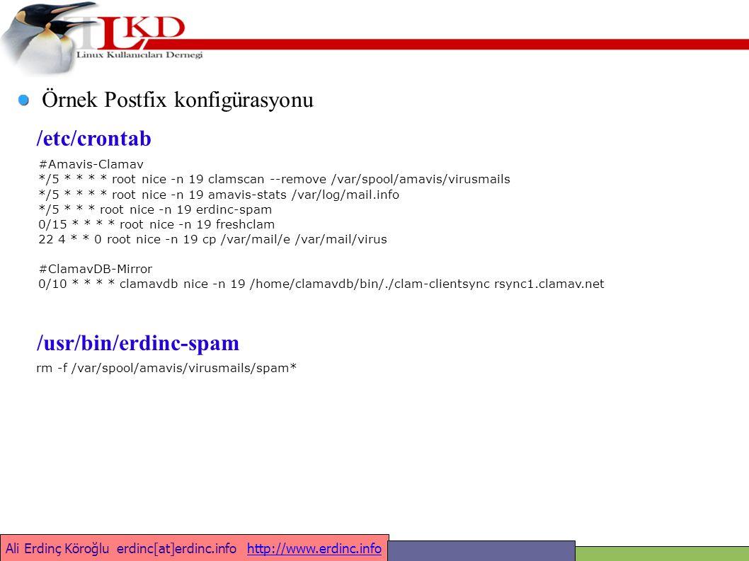 Ali Erdinç Köroğlu erdinc[at]erdinc.info http://www.erdinc.infohttp://www.erdinc.info Örnek Postfix konfigürasyonu #Amavis-Clamav */5 * * * * root nice -n 19 clamscan --remove /var/spool/amavis/virusmails */5 * * * * root nice -n 19 amavis-stats /var/log/mail.info */5 * * * root nice -n 19 erdinc-spam 0/15 * * * * root nice -n 19 freshclam 22 4 * * 0 root nice -n 19 cp /var/mail/e /var/mail/virus #ClamavDB-Mirror 0/10 * * * * clamavdb nice -n 19 /home/clamavdb/bin/./clam-clientsync rsync1.clamav.net /etc/crontab rm -f /var/spool/amavis/virusmails/spam* /usr/bin/erdinc-spam