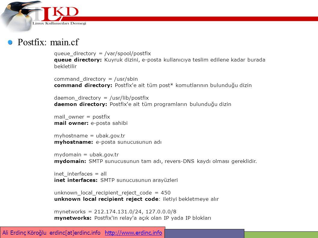 Ali Erdinç Köroğlu erdinc[at]erdinc.info http://www.erdinc.infohttp://www.erdinc.info queue_directory = /var/spool/postfix queue directory: Kuyruk dizini, e-posta kullanıcıya teslim edilene kadar burada bekletilir command_directory = /usr/sbin command directory: Postfix e ait tüm post* komutlarının bulunduğu dizin daemon_directory = /usr/lib/postfix daemon directory: Postfix e ait tüm programların bulunduğu dizin mail_owner = postfix mail owner: e-posta sahibi myhostname = ubak.gov.tr myhostname: e-posta sunucusunun adı mydomain = ubak.gov.tr mydomain: SMTP sunucusunun tam adı, revers-DNS kaydı olması gereklidir.