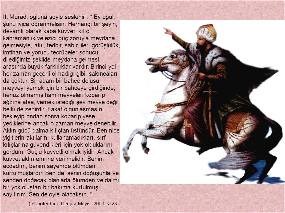 """II. Murad, oğluna şöyle seslenir : """" Ey oğul, şunu iyice öğrenmelisin: Herhangi bir şeyin, devamlı olarak kaba kuvvet, kılıç, kahramanlık ve ezici güç"""