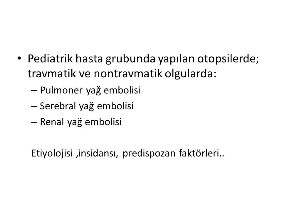 Pediatrik hasta grubunda yapılan otopsilerde; travmatik ve nontravmatik olgularda: – Pulmoner yağ embolisi – Serebral yağ embolisi – Renal yağ embolis