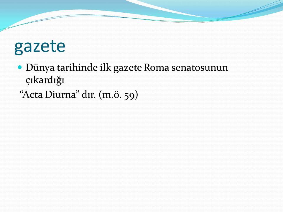 gazete Dünya tarihinde ilk gazete Roma senatosunun çıkardığı Acta Diurna dır. (m.ö. 59)