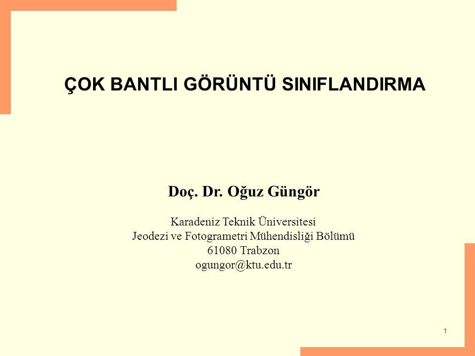 1 ÇOK BANTLI GÖRÜNTÜ SINIFLANDIRMA Doç. Dr. Oğuz Güngör Karadeniz Teknik Üniversitesi Jeodezi ve Fotogrametri Mühendisliği Bölümü 61080 Trabzon ogungo