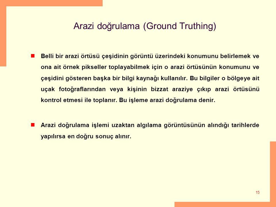 15 Arazi doğrulama (Ground Truthing) Belli bir arazi örtüsü çeşidinin görüntü üzerindeki konumunu belirlemek ve ona ait örnek pikseller toplayabilmek
