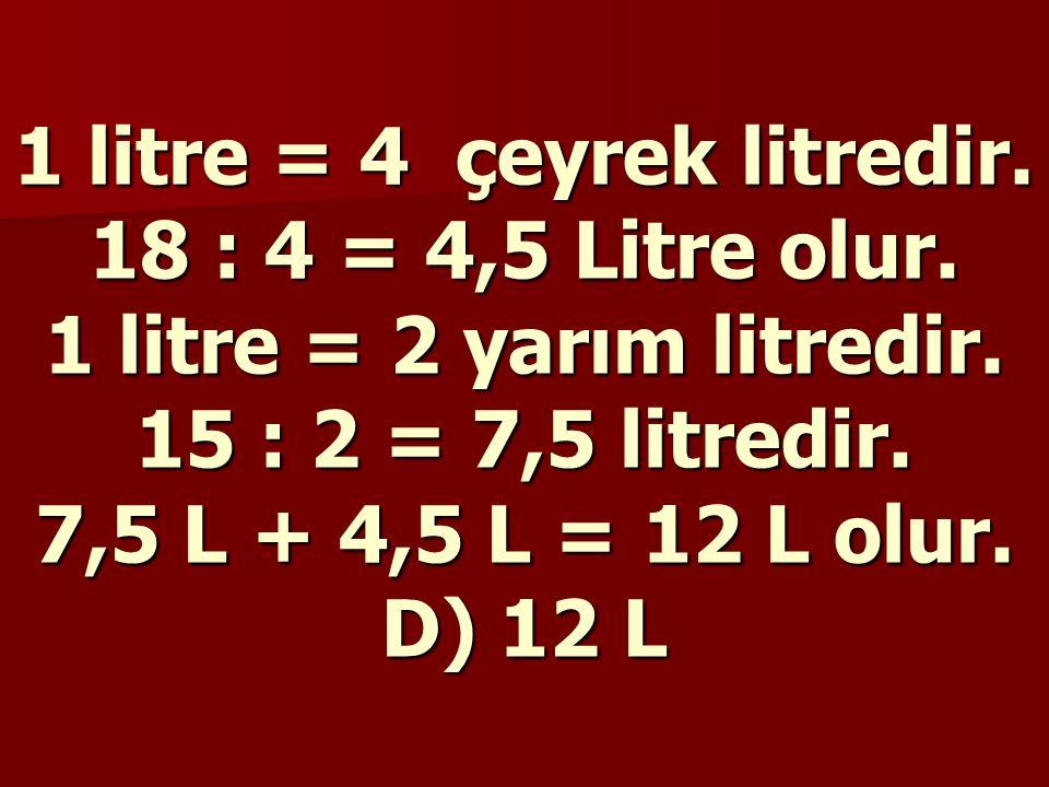 18 çeyrek litre, 15 yarım litre kaç litredir? A) 102 B) 72 C) 36 D) 12