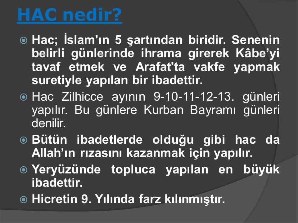HAC nedir?  Hac; İslam'ın 5 şartından biridir. Senenin belirli günlerinde ihrama girerek Kâbe'yi tavaf etmek ve Arafat'ta vakfe yapmak suretiyle yapı