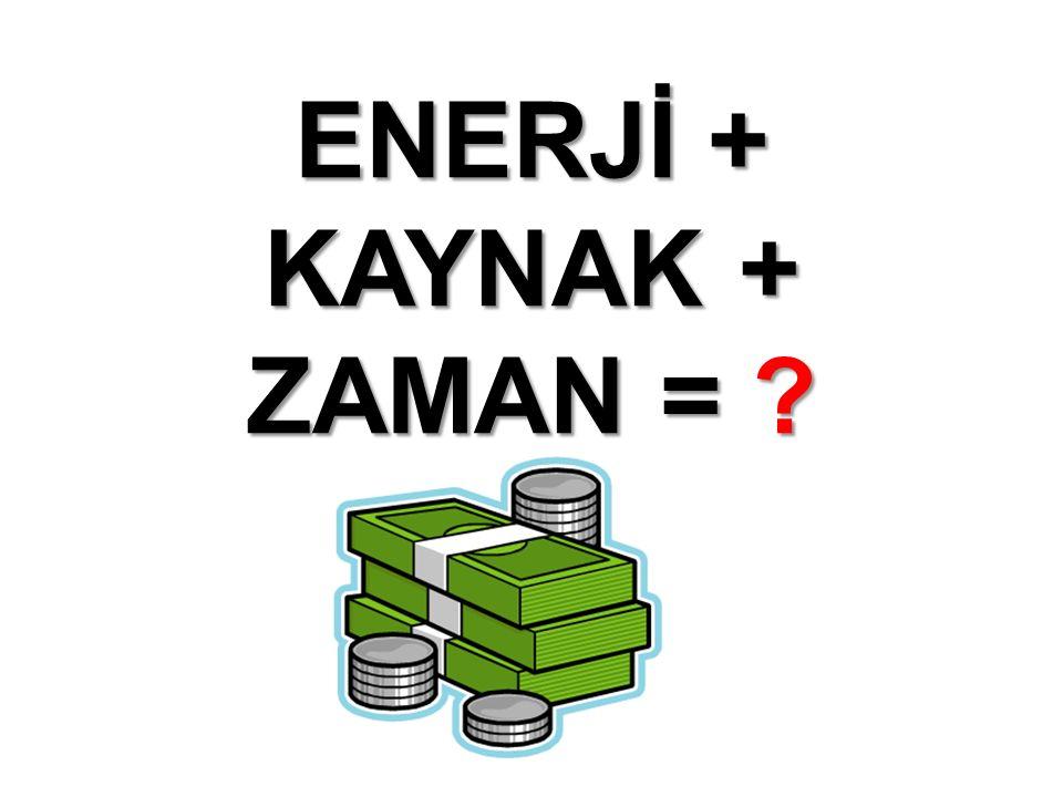 ENERJİ + KAYNAK + ZAMAN = ?