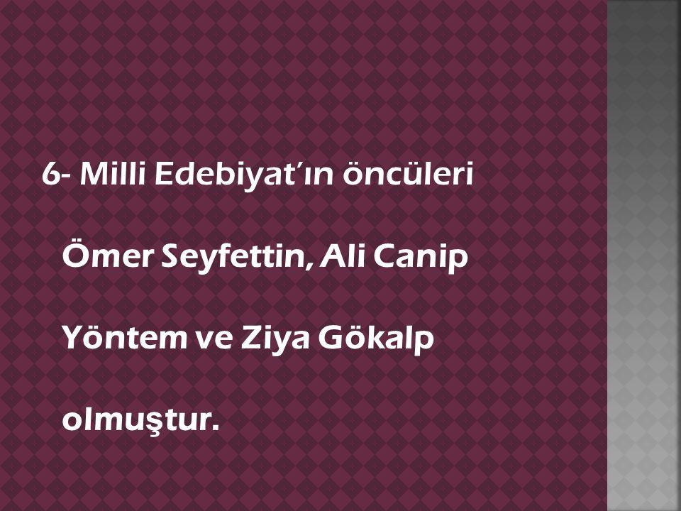 6- Milli Edebiyat'ın öncüleri Ömer Seyfettin, Ali Canip Yöntem ve Ziya Gökalp olmu ş tur.