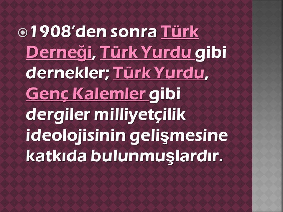  1908'den sonra Türk Derne ğ i, Türk Yurdu gibi dernekler; Türk Yurdu, Genç Kalemler gibi dergiler milliyetçilik ideolojisinin geli ş mesine katkıda bulunmu ş lardır.