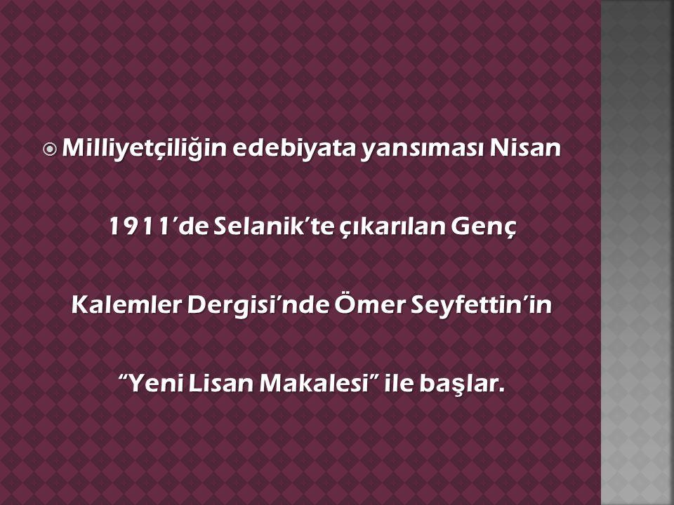  Milliyetçili ğ in edebiyata yansıması Nisan 1911'de Selanik'te çıkarılan Genç Kalemler Dergisi'nde Ömer Seyfettin'in Yeni Lisan Makalesi ile ba ş lar.