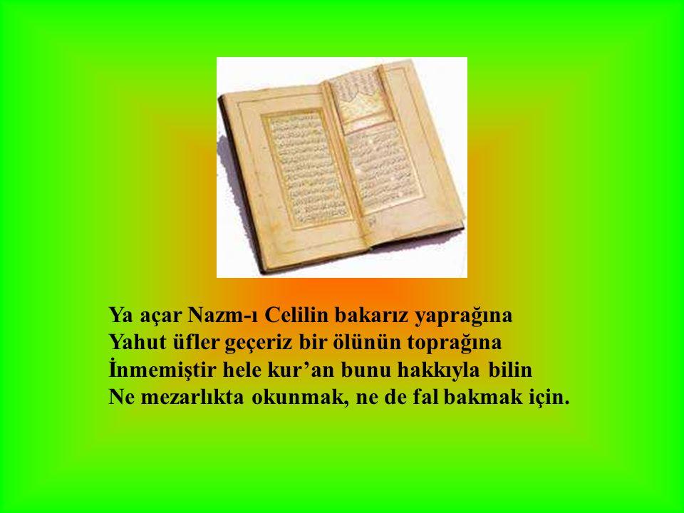 Ya açar Nazm-ı Celilin bakarız yaprağına Yahut üfler geçeriz bir ölünün toprağına İnmemiştir hele kur'an bunu hakkıyla bilin Ne mezarlıkta okunmak, ne de fal bakmak için.