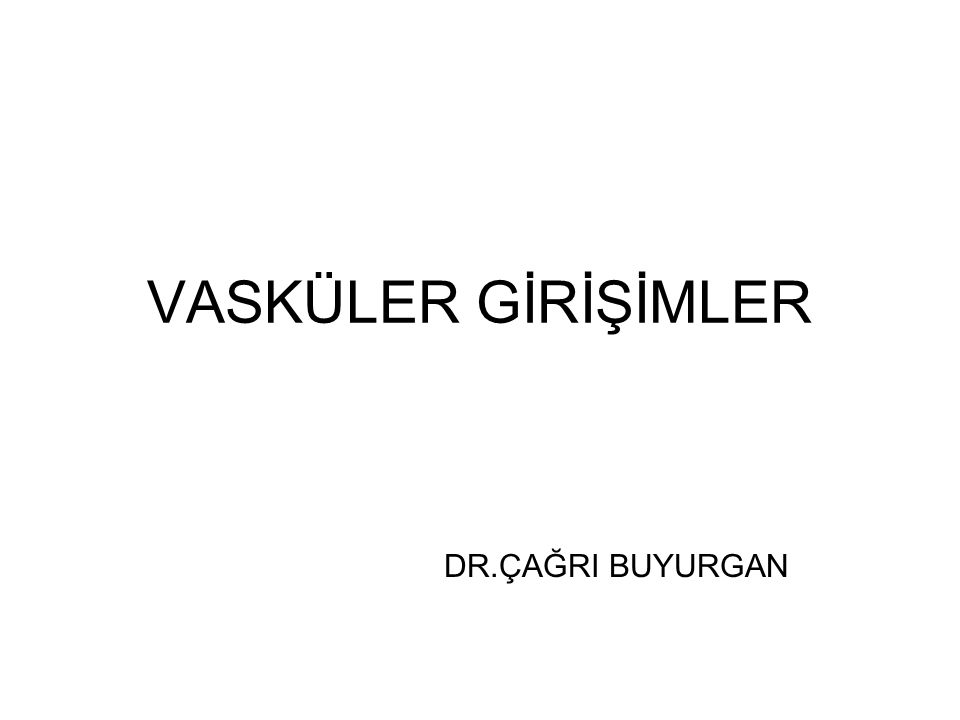 VASKÜLER GİRİŞİMLER DR.ÇAĞRI BUYURGAN