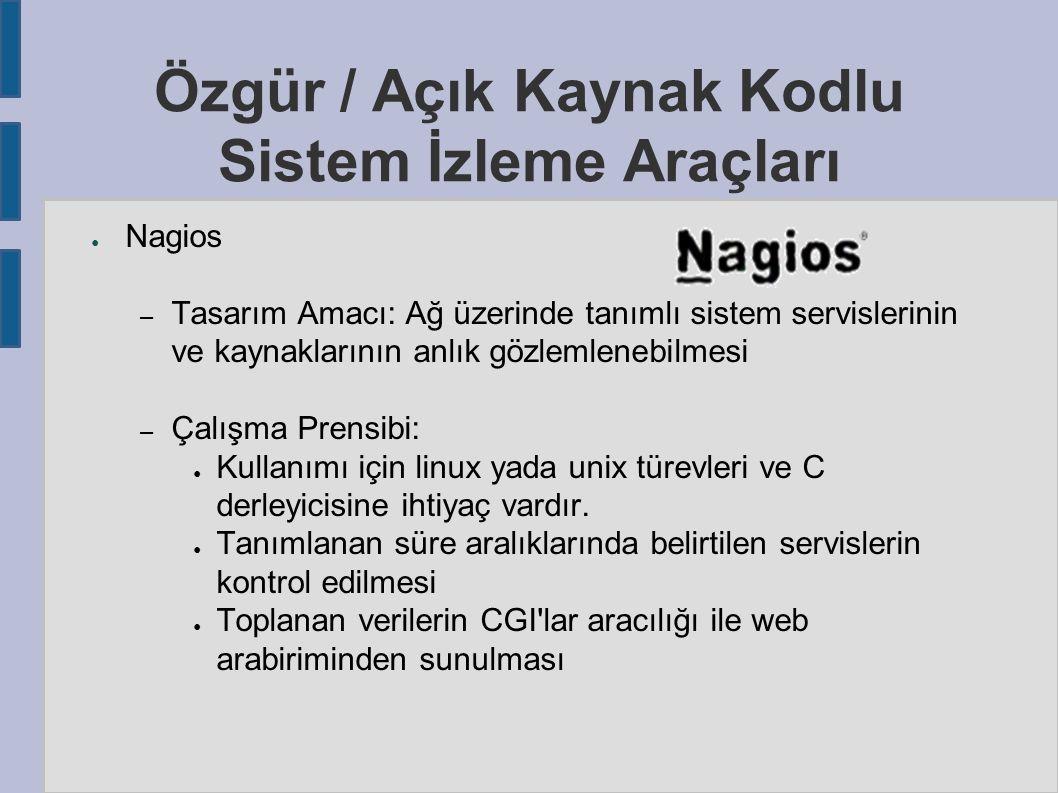 ● Nagios – Tasarım Amacı: Ağ üzerinde tanımlı sistem servislerinin ve kaynaklarının anlık gözlemlenebilmesi – Çalışma Prensibi: ● Kullanımı için linux yada unix türevleri ve C derleyicisine ihtiyaç vardır.