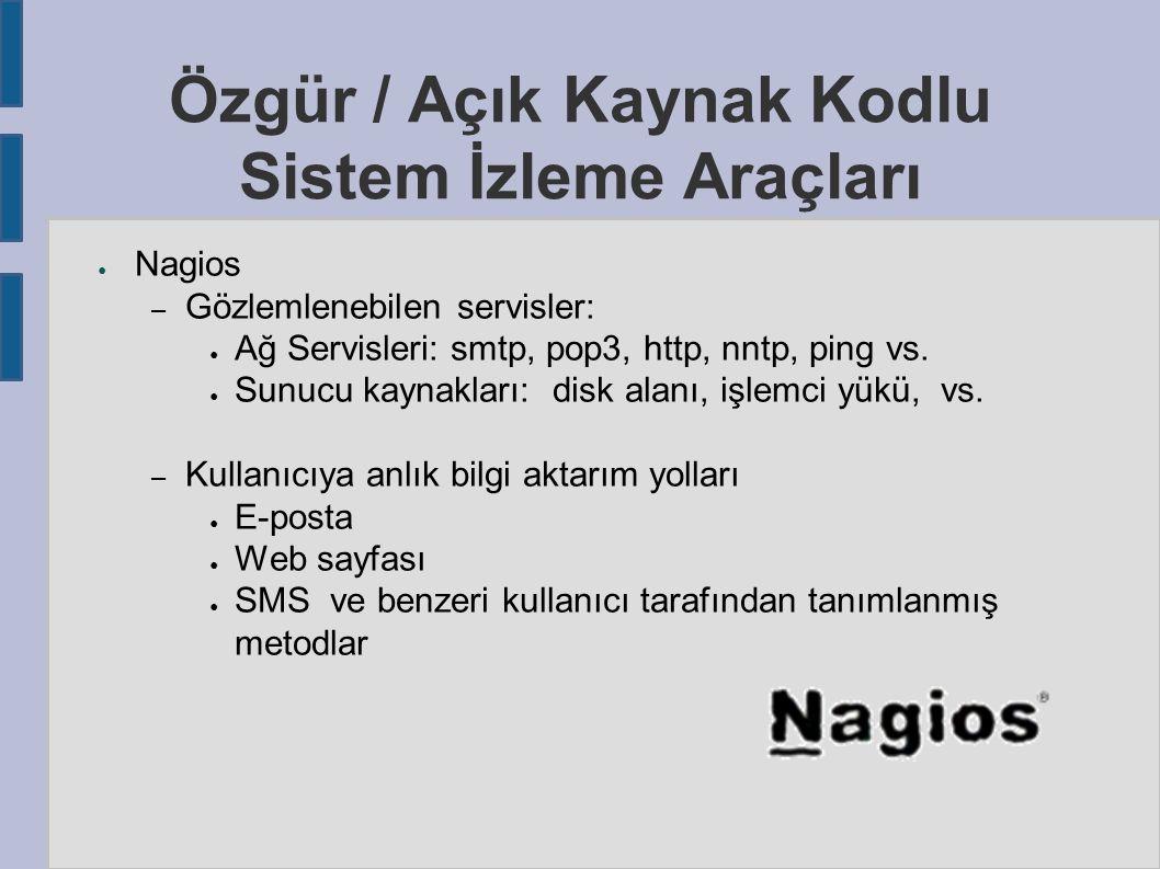Özgür / Açık Kaynak Kodlu Sistem İzleme Araçları ● Nagios – Gözlemlenebilen servisler: ● Ağ Servisleri: smtp, pop3, http, nntp, ping vs.