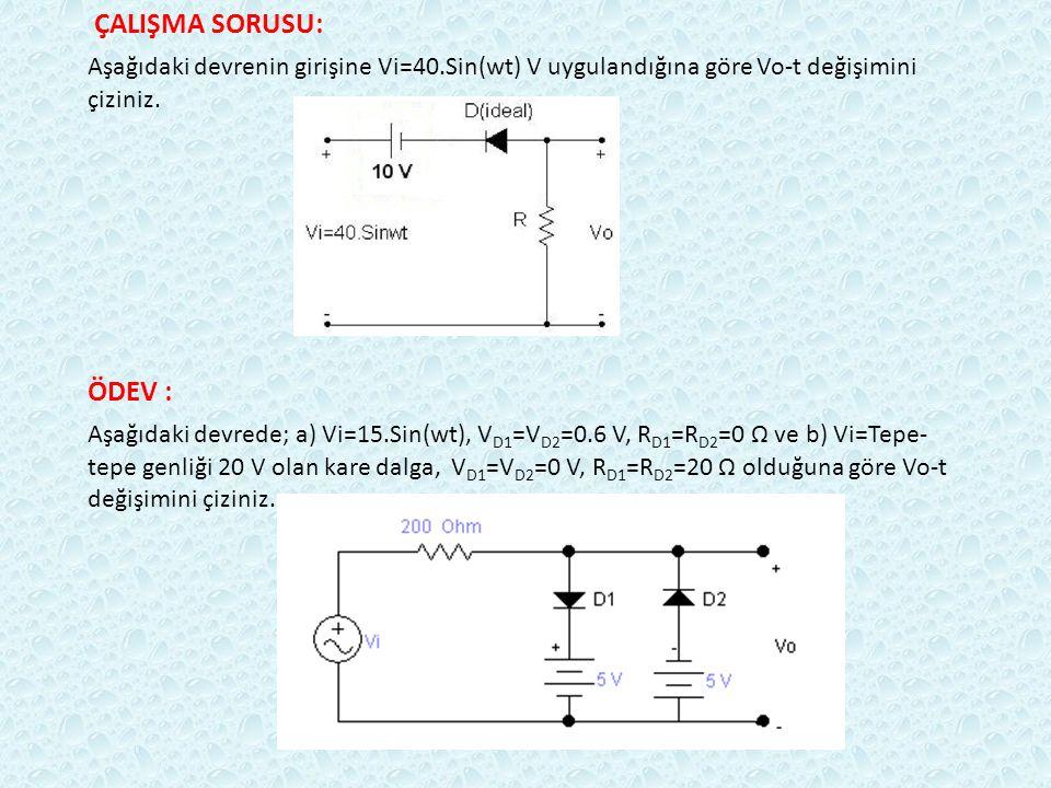 ÇALIŞMA SORUSU: Aşağıdaki devrenin girişine Vi=40.Sin(wt) V uygulandığına göre Vo-t değişimini çiziniz. ÖDEV : Aşağıdaki devrede; a) Vi=15.Sin(wt), V