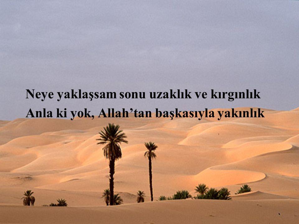 Neye yaklaşsam sonu uzaklık ve kırgınlık Anla ki yok, Allah'tan başkasıyla yakınlık