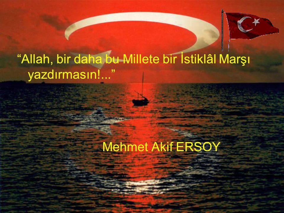 Allah, bir daha bu Millete bir İstiklâl Marşı yazdırmasın!... Mehmet Akif ERSOY