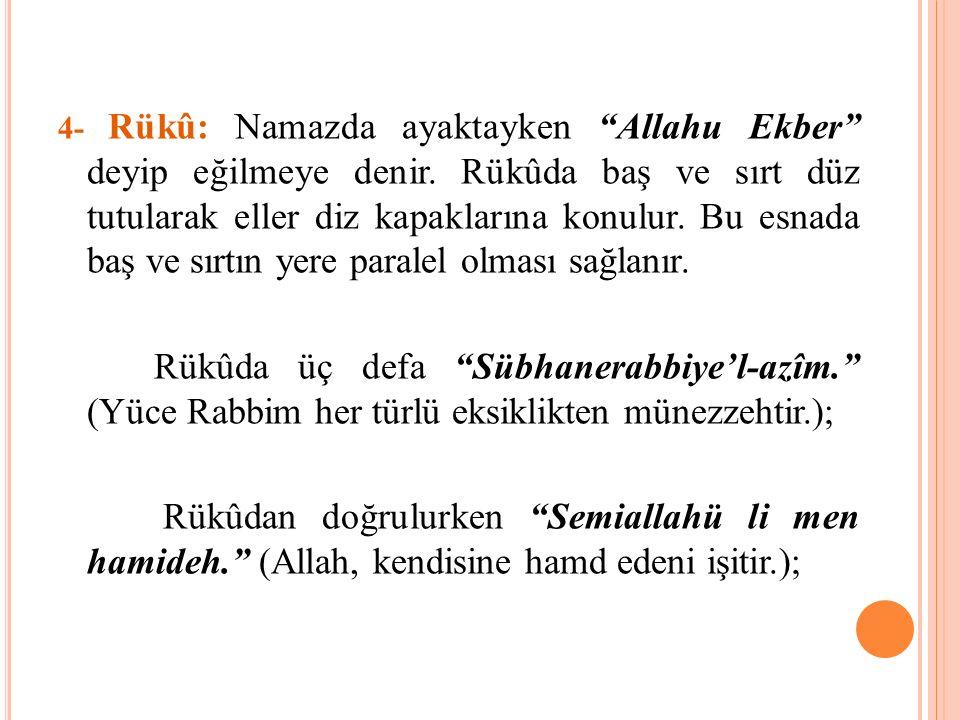 """4- Rükû: Namazda ayaktayken """"Allahu Ekber"""" deyip eğilmeye denir. Rükûda baş ve sırt düz tutularak eller diz kapaklarına konulur. Bu esnada baş ve sırt"""