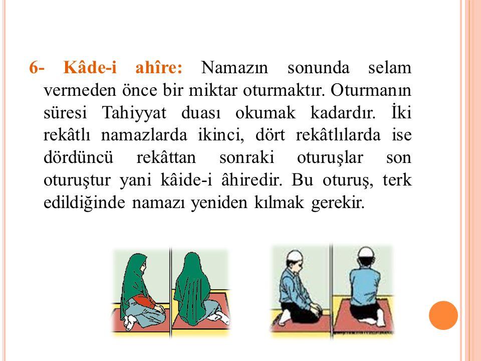 6- Kâde-i ahîre: Namazın sonunda selam vermeden önce bir miktar oturmaktır. Oturmanın süresi Tahiyyat duası okumak kadardır. İki rekâtlı namazlarda ik