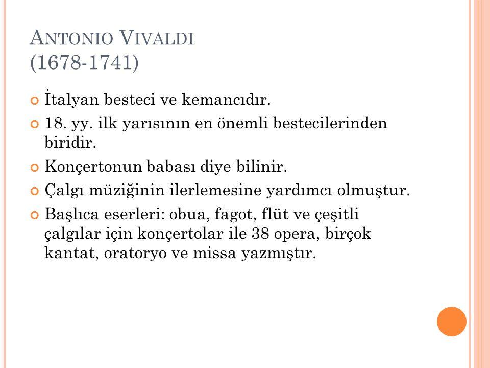 A NTONIO V IVALDI (1678-1741) İtalyan besteci ve kemancıdır. 18. yy. ilk yarısının en önemli bestecilerinden biridir. Konçertonun babası diye bilinir.