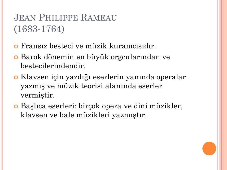 J EAN P HILIPPE R AMEAU (1683-1764) Fransız besteci ve müzik kuramcısıdır. Barok dönemin en büyük orgcularından ve bestecilerindendir. Klavsen için ya