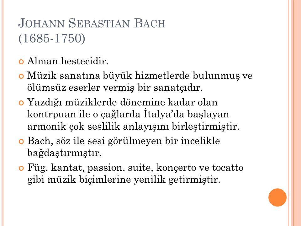 J OHANN S EBASTIAN B ACH (1685-1750) Alman bestecidir. Müzik sanatına büyük hizmetlerde bulunmuş ve ölümsüz eserler vermiş bir sanatçıdır. Yazdığı müz