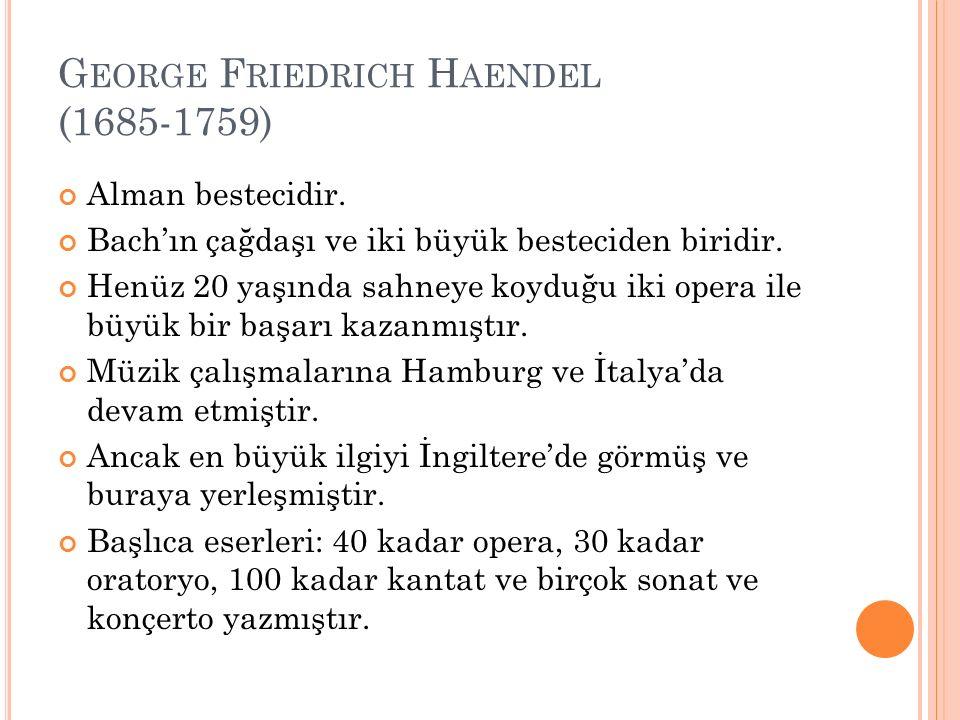 G EORGE F RIEDRICH H AENDEL (1685-1759) Alman bestecidir. Bach'ın çağdaşı ve iki büyük besteciden biridir. Henüz 20 yaşında sahneye koyduğu iki opera