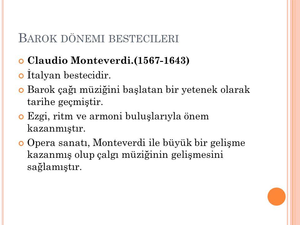 B AROK DÖNEMI BESTECILERI Claudio Monteverdi.(1567-1643) İtalyan bestecidir. Barok çağı müziğini başlatan bir yetenek olarak tarihe geçmiştir. Ezgi, r
