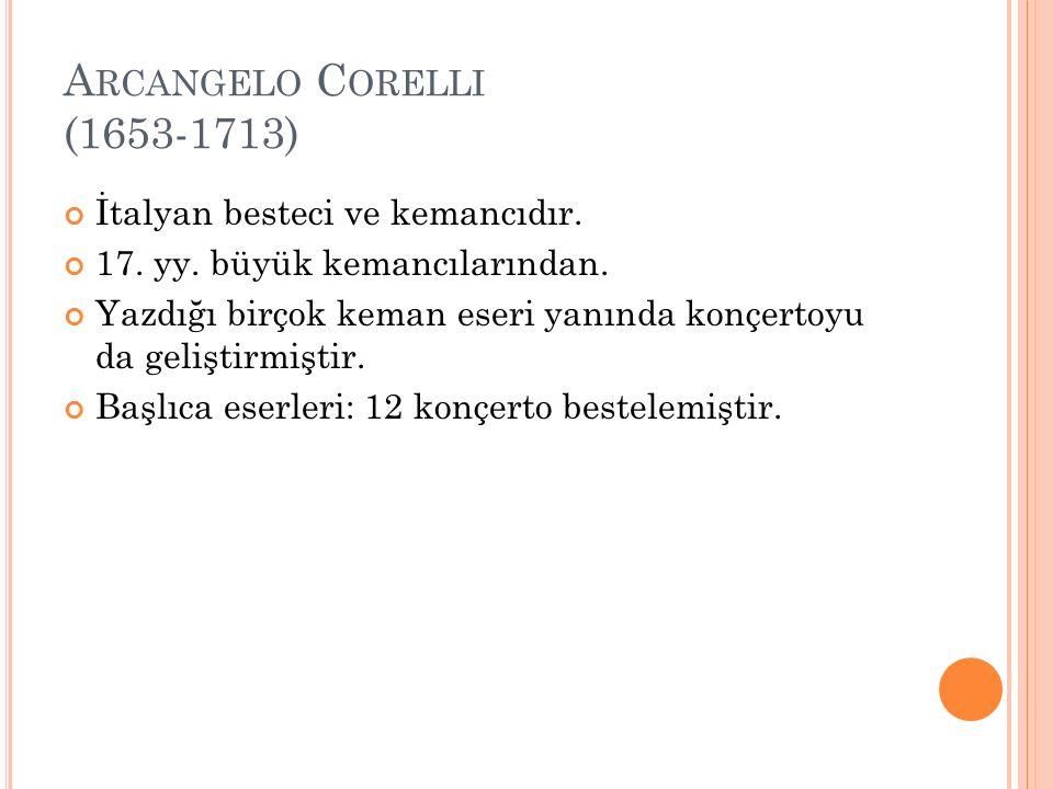 A RCANGELO C ORELLI (1653-1713) İtalyan besteci ve kemancıdır. 17. yy. büyük kemancılarından. Yazdığı birçok keman eseri yanında konçertoyu da gelişti