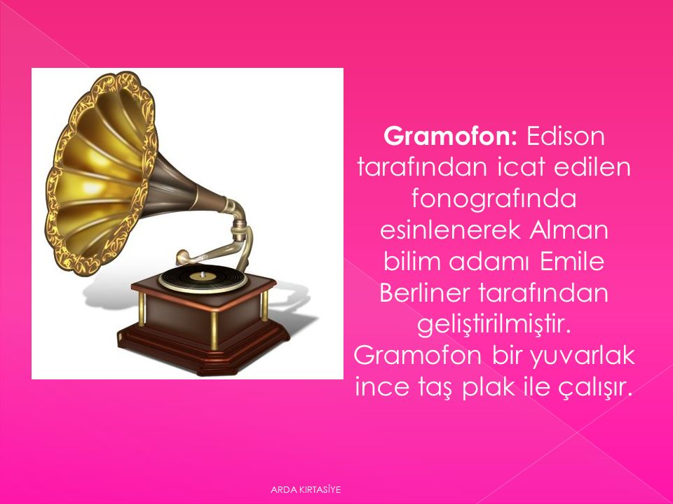Gramofon: Edison tarafından icat edilen fonografında esinlenerek Alman bilim adamı Emile Berliner tarafından geliştirilmiştir.