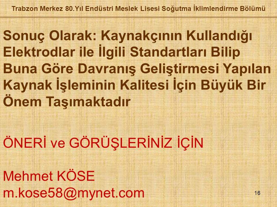 16 Trabzon Merkez 80.Yıl Endüstri Meslek Lisesi Soğutma İklimlendirme Bölümü Sonuç Olarak: Kaynakçının Kullandığı Elektrodlar ile İlgili Standartları Bilip Buna Göre Davranış Geliştirmesi Yapılan Kaynak İşleminin Kalitesi İçin Büyük Bir Önem Taşımaktadır ÖNERİ ve GÖRÜŞLERİNİZ İÇİN Mehmet KÖSE m.kose58@mynet.com